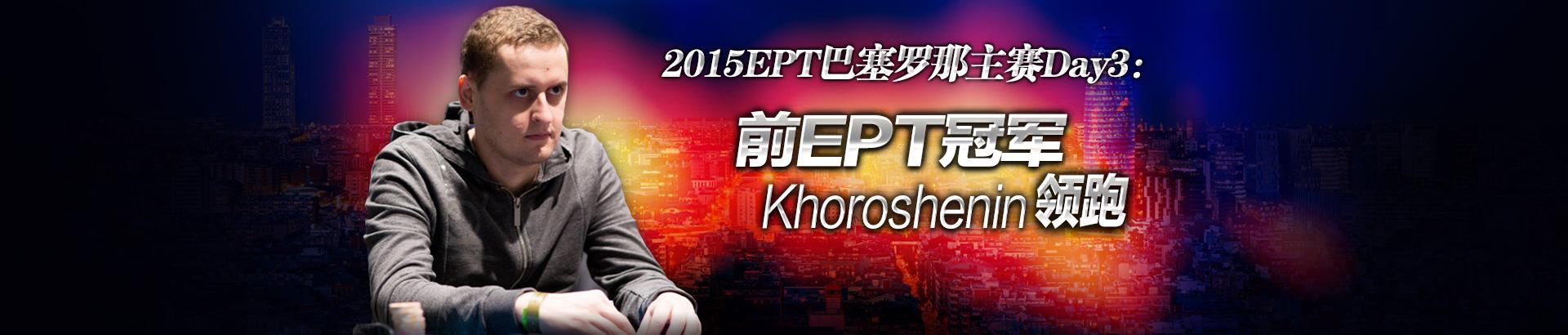 2015EPT巴塞罗那主赛Day3:前EPT冠军Khoroshenin领跑